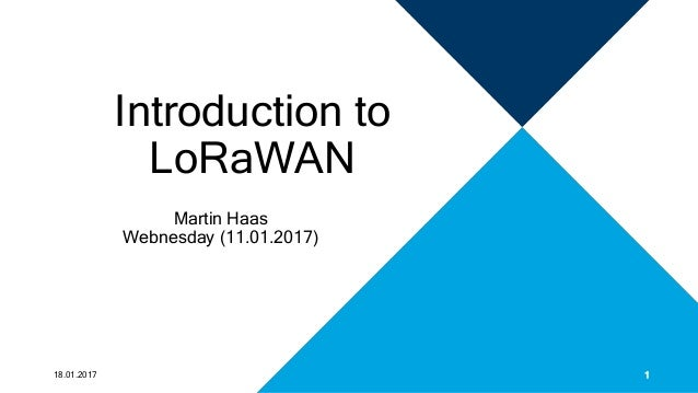 Introduction to LoRaWAN Martin Haas Webnesday (11.01.2017) 18.01.2017 1