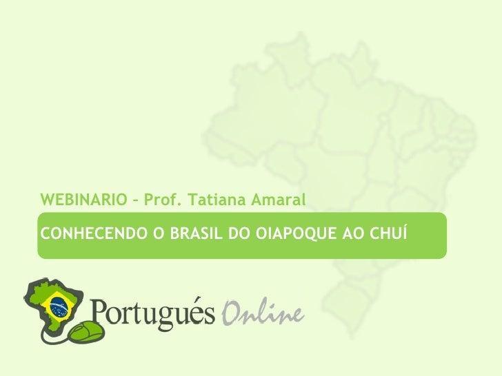 WEBINARIO – Prof. Tatiana AmaralCONHECENDO O BRASIL DO OIAPOQUE AO CHUÍ