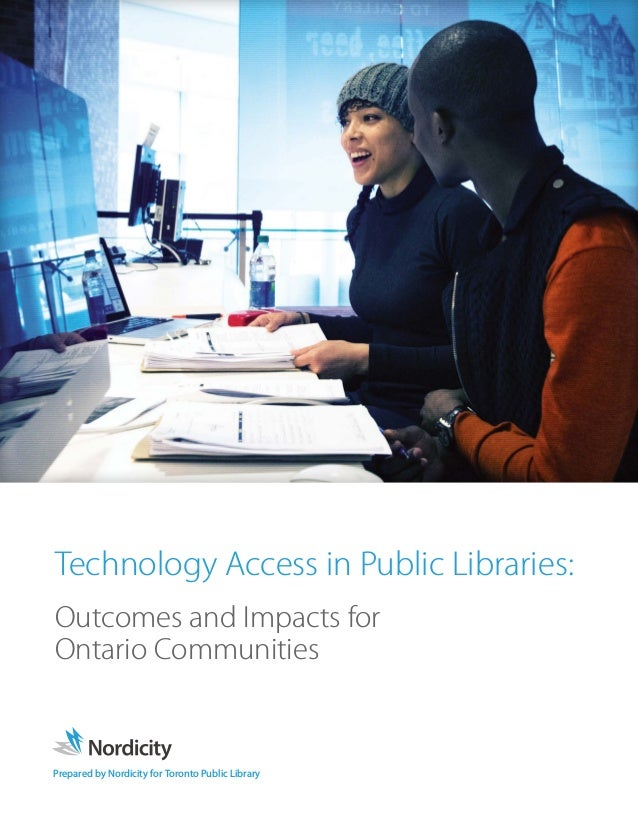 Prepared by Nordicity for Toronto Public Library Technology Access in Public Libraries: Outcomes and Impacts for Ontario C...
