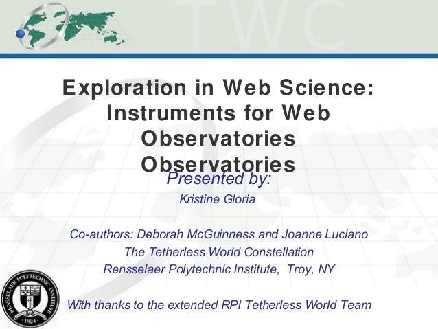 Exploration in Web Science:Instruments for WebObservatoriesObservatoriesPresented by:Kristine GloriaCo-authors: Deborah Mc...