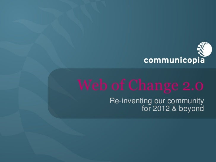 Web of Change 2.0 <ul><li>Re-inventing our community  for 2012 & beyond </li></ul>