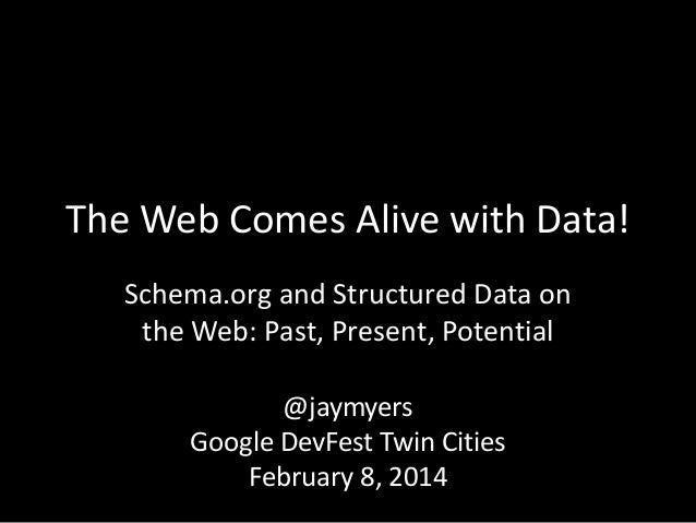 The Web Comes Alive with Data! Schema.org and Structured Data on the Web: Past, Present, Potential @jaymyers Google DevFes...