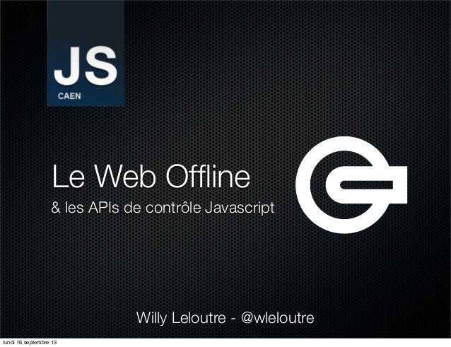 Le Web Offline & les APIs de contrôle Javascript Willy Leloutre - @wleloutre lundi 16 septembre 13