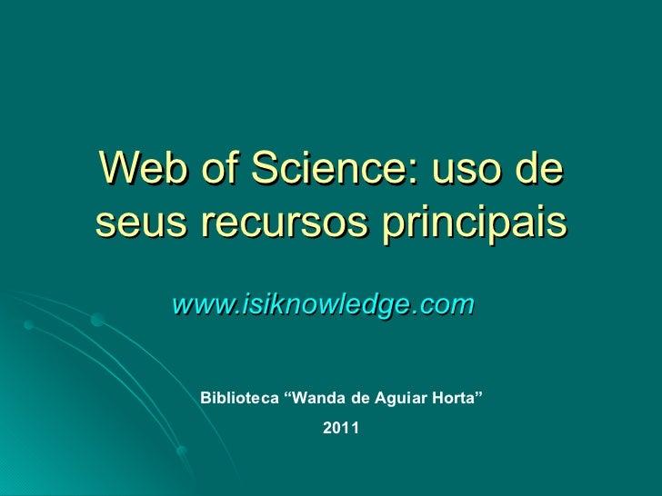 "Web of Science: uso de seus recursos principais www.isiknowledge.com   Biblioteca ""Wanda de Aguiar Horta"" 2011"