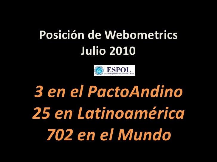 Posición de Webometrics Julio 2010<br />3 en el PactoAndino<br />25 en Latinoamérica<br />702 en el Mundo<br />