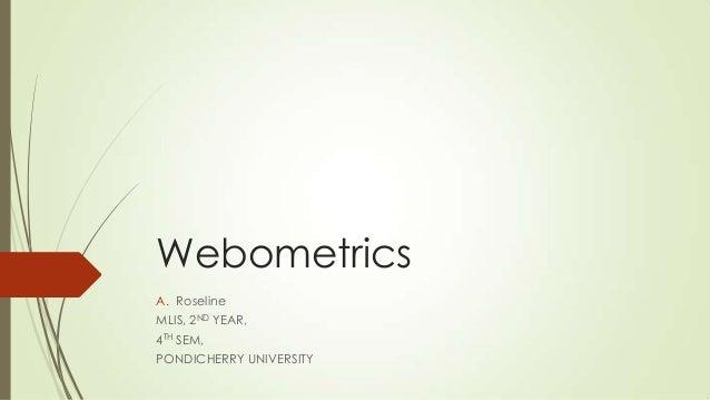 Webometrics A. Roseline MLIS, 2ND YEAR, 4TH SEM, PONDICHERRY UNIVERSITY