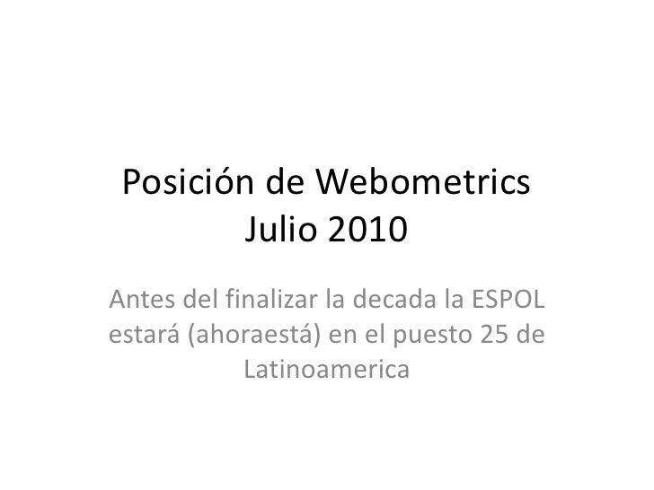 Posición de Webometrics Julio 2010<br />Antes del finalizar la decada la ESPOL estará (ahoraestá) en el puesto 25 de Latin...