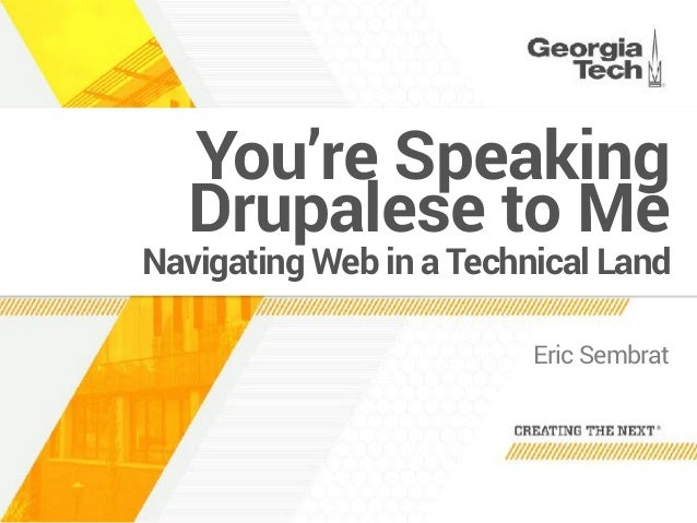 Navigating Web in a Technical Land Eric Sembrat You're Speaking Drupalese to Me