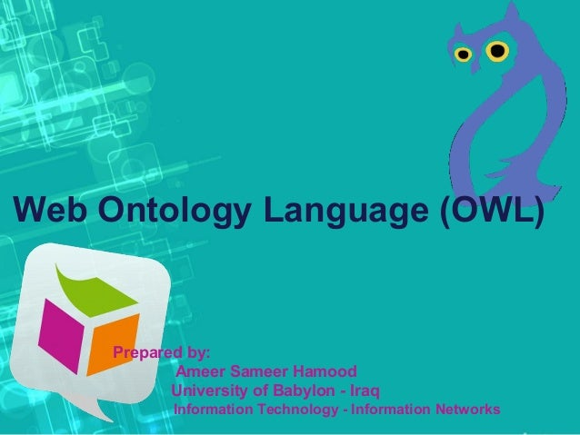 Web Ontology Language (OWL) Prepared by: Ameer Sameer Hamood University of Babylon - Iraq Information Technology - Informa...