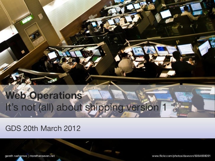 Web OperationsIt's not (all) about shipping version 1GDS 20th March 2012gareth rushgrove | morethanseven.net   www.flickr.c...