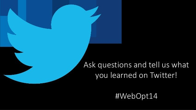 Ask questions and tell us what you learned on Twitter! #WebOpt14