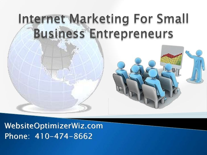 Internet Marketing For Small Business Entrepreneurs<br />WebsiteOptimizerWiz.com<br />Phone:  410-474-8662<br />