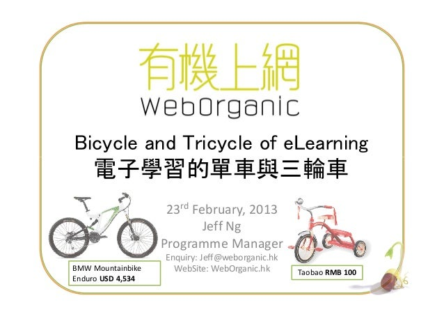 Bicycle and Tricycle of eLearning 1 23rd February, 2013 Jeff Ng Programme Manager Enquiry: Jeff@weborganic.hk WebSite: Web...