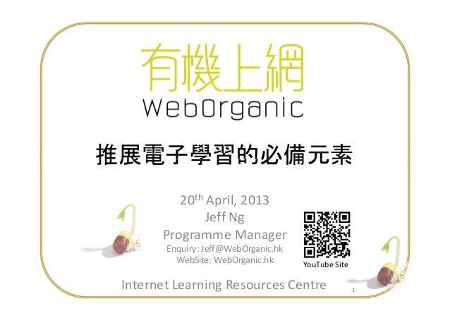 推展電子學習的必備元素 1 推展電子學習的必備元素 20th April, 2013 Jeff Ng Programme Manager Enquiry: Jeff@WebOrganic.hk WebSite: WebOrganic.hk Yo...