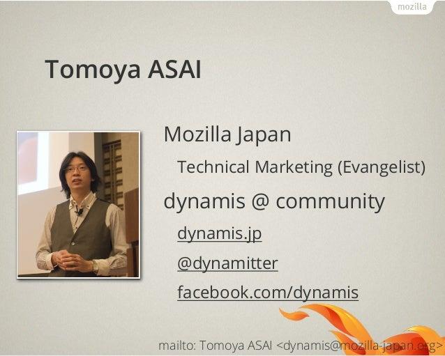 Tomoya ASAIMozilla JapanTechnical Marketing (Evangelist)dynamis @ communitydynamis.jp@dynamitterfacebook.com/dynamismailto...