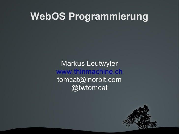 WebOS Programmierung Markus Leutwyler www.thinmachine.ch [email_address] @twtomcat