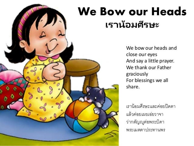 We Bow our Heads เราน้อมศีรษะ We bow our heads and close our eyes And say a little prayer. We thank our Father graciously ...