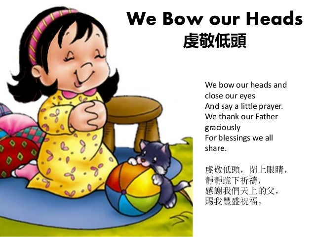 We bow our heads and close our eyes And say a little prayer. We thank our Father graciously For blessings we all share. 虔敬...