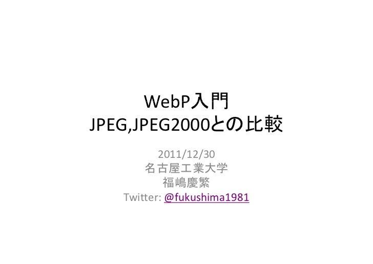 WebP入門               比較JPEG,JPEG2000との比較    ,         2011/12/30      名古屋工業大学          福嶋慶繁  Twitter:@fukushima1981