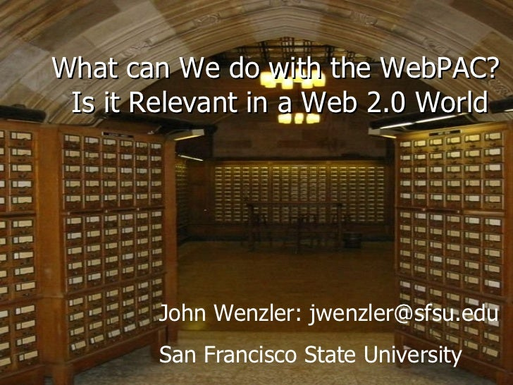 What can We do with the WebPAC?  Is it Relevant in a Web 2.0 World John Wenzler: jwenzler@sfsu.edu San Francisco State Uni...