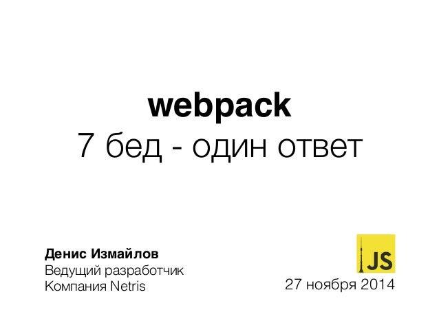 webpack  7 бед - один ответ  Денис Измайлов  Ведущий разработчик  Компания Netris 27 ноября 2014