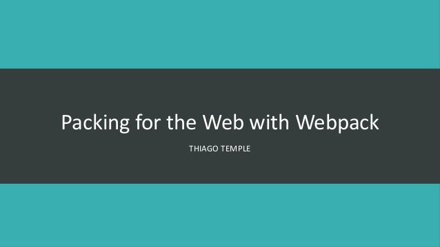 Packing for the Web with Webpack THIAGO TEMPLE