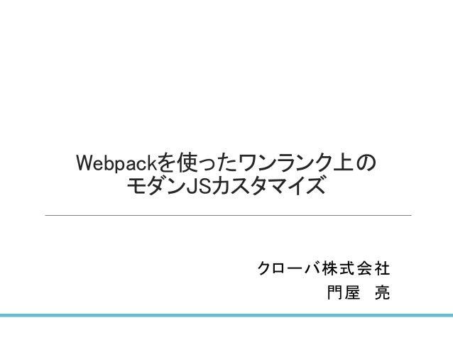 Webpackを使ったワンランク上の モダンJSカスタマイズ クローバ株式会社 門屋 亮