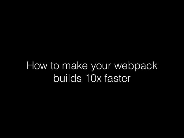 How to make your webpack builds 10x faster