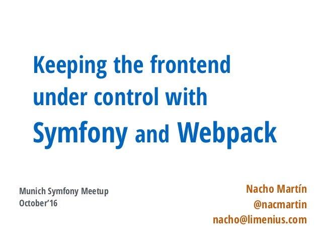 Keeping the frontend under control with Symfony and Webpack Nacho Martín @nacmartin nacho@limenius.com Munich Symfony Meet...