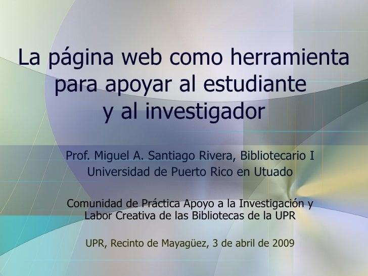 La página web como herramienta para apoyar al estudiante  y al investigador Prof. Miguel A. Santiago Rivera, Bibliotecario...