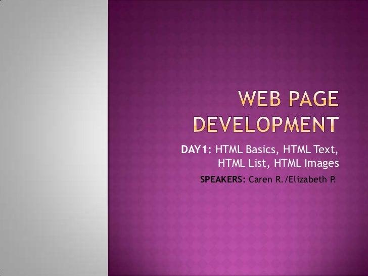 DAY1: HTML Basics, HTML Text,      HTML List, HTML Images   SPEAKERS: Caren R./Elizabeth P.