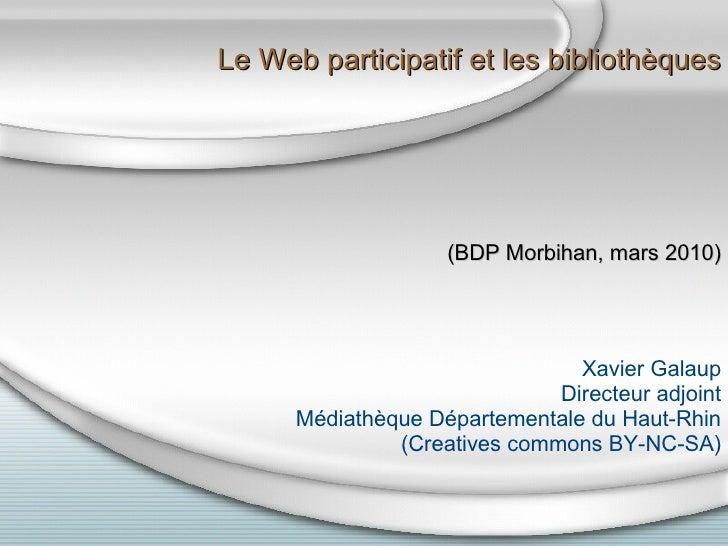 Le Web participatif et les bibliothèques (BDP Morbihan, mars 2010) Xavier Galaup Directeur adjoint Médiathèque Départeme...