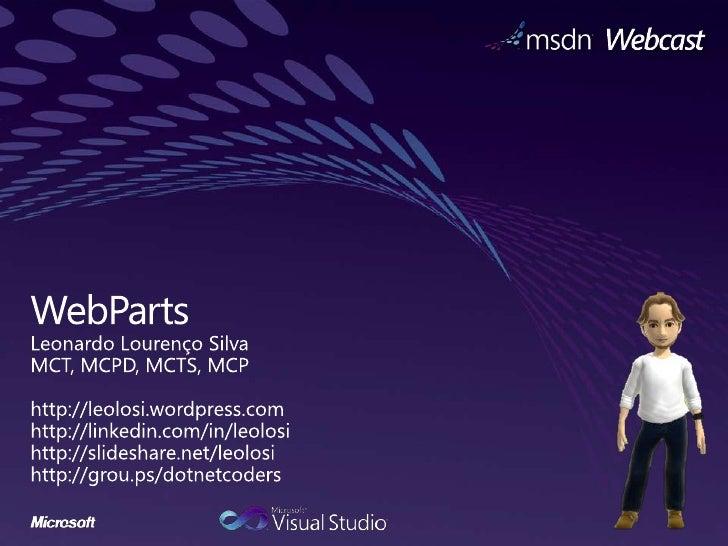 WebParts<br />Leonardo Lourenço Silva<br />MCT, MCPD, MCTS, MCP<br />http://leolosi.wordpress.com<br />http://linkedin.com...