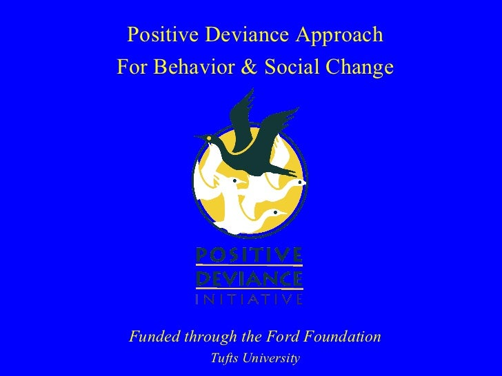 Positive Deviance ApproachFor Behavior & Social Change Funded through the Ford Foundation           Tufts University