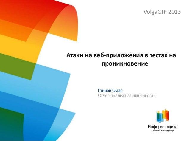 Атаки на веб-приложения в тестах на проникновение VolgaCTF 2013 Ганиев Омар Отдел анализа защищенности