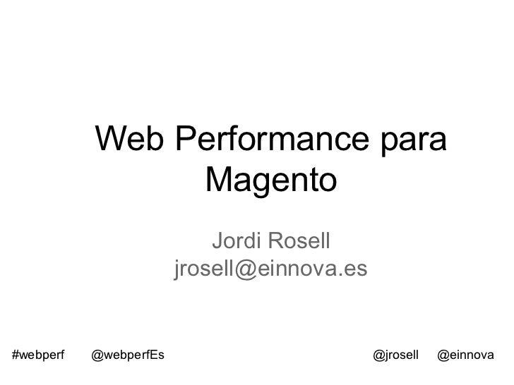 Web Performance para                Magento                            Jordi Rosell                        jrosell@einnova...
