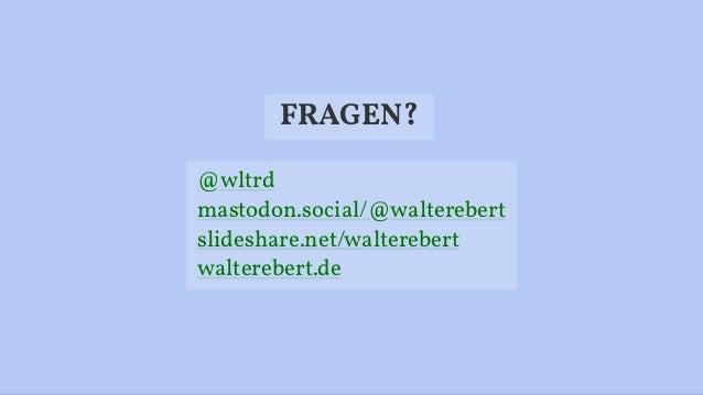 FRAGEN? @wltrd mastodon.social/@walterebert slideshare.net/walterebert walterebert.de