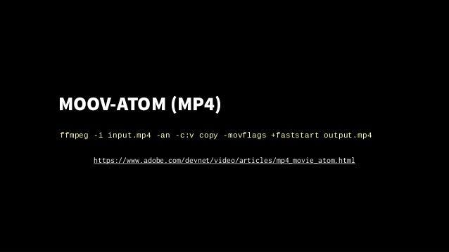 MOOV-ATOM (MP4) ffmpeg -i input.mp4 -an -c:v copy -movflags +faststart output.mp4 https://www.adobe.com/devnet/video/artic...