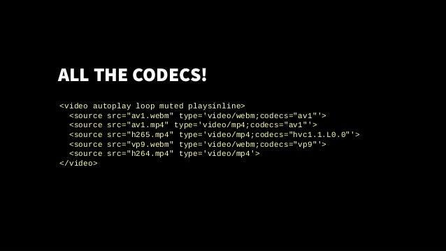 """ALL THE CODECS! <video autoplay loop muted playsinline> <source src=""""av1.webm"""" type='video/webm;codecs=""""av1""""'> <source src..."""