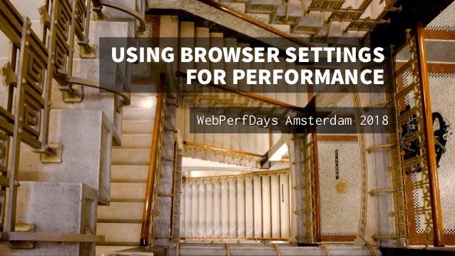 USINGBROWSERSETTINGS FORPERFORMANCE WebPerfDays Amsterdam 2018 Walter Ebert @walterebert mastodon.social/@walterebert Imag...