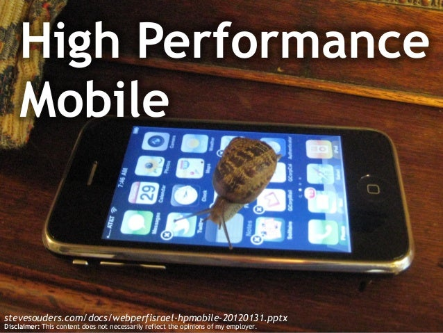 High Performance Mobile stevesouders.com/docs/webperfisrael-hpmobile-20120131.pptx Disclaimer: This content does not neces...
