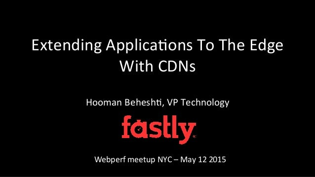 Extending  Applica/ons  To  The  Edge   With  CDNs   Hooman  Behesh/,  VP  Technology   Webperf  m...