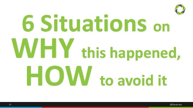 21 @Dynatrace 6 Situations on WHY this happened, HOW to avoid it