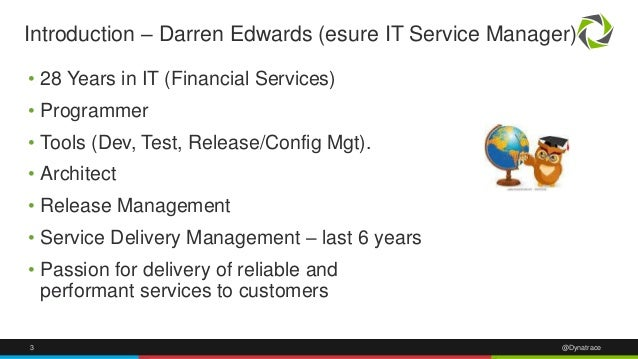 3 @Dynatrace Introduction – Darren Edwards (esure IT Service Manager) • 28 Years in IT (Financial Services) • Programmer •...