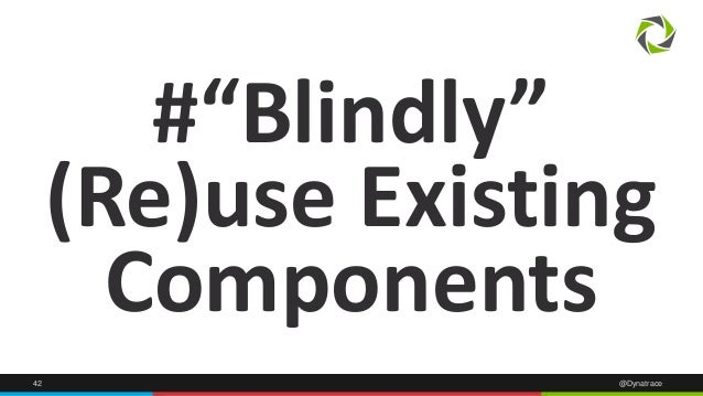 """42 @Dynatrace #""""Blindly"""" (Re)use Existing Components"""