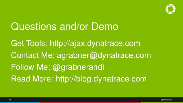 64 @Dynatrace Questions and/or Demo Get Tools: http://ajax.dynatrace.com Contact Me: agrabner@dynatrace.com Follow Me: @gr...