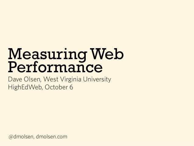 Measuring Web Performance Dave Olsen, West Virginia University HighEdWeb, October 6 @dmolsen, dmolsen.com
