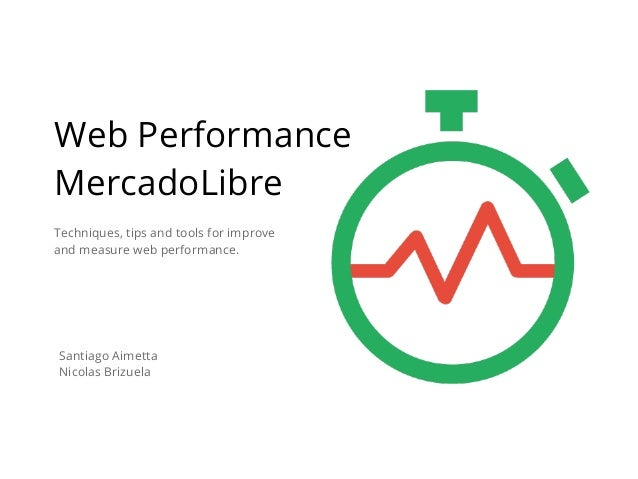 Techniques, tips and tools for improve and measure web performance. Web Performance MercadoLibre Santiago Aimetta Nicolas ...