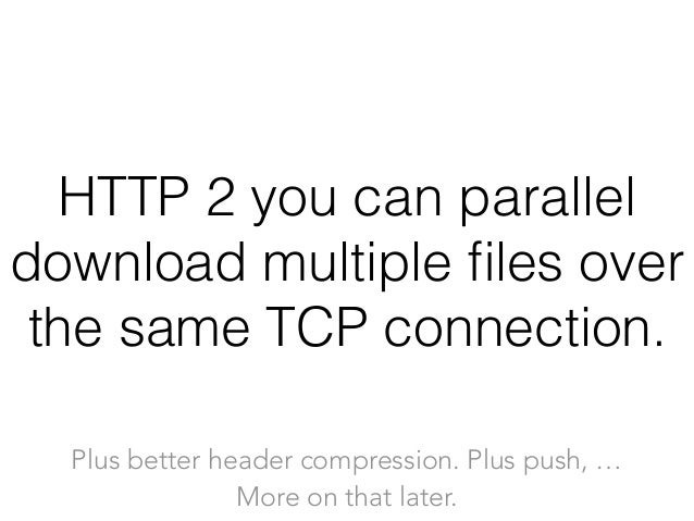 HTTP 2 you can parallel download multiple files over the same TCP connection. Plus better header compression. Plus push, … ...