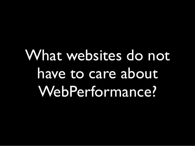 What websites do not have to care about WebPerformance?